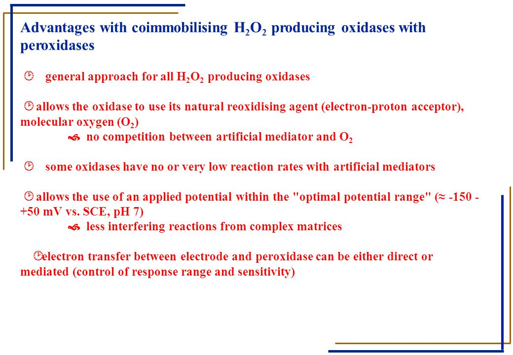 Advantages with coimmobilising H2O2 producing oxidases with peroxidases ¸ general approach for all H2O2 producing oxidases ¸ allows the oxidase to use its natural reoxidising agent (electron-proton acceptor), molecular oxygen (O2) › no competition between artificial mediator and O2 ¸ some oxidases have no or very low reaction rates with artificial mediators ¸ allows the use of an applied potential within the optimal potential range (≈ -150 - +50 mV vs.