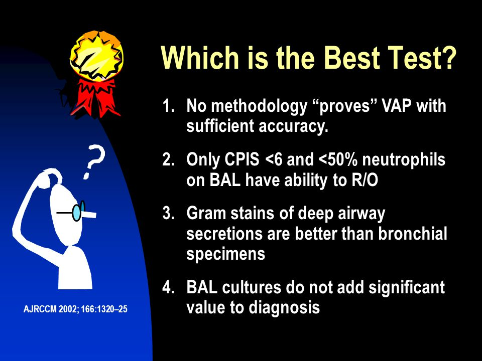 Which is the Best Test 1. No methodology proves VAP with sufficient accuracy. 2. Only CPIS <6 and <50% neutrophils on BAL have ability to R/O.