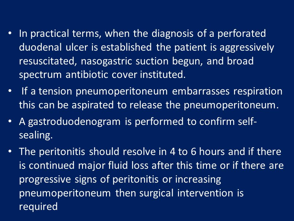 In practical terms, when the diagnosis of a perforated duodenal ulcer is established the patient is aggressively resuscitated, nasogastric suction begun, and broad spectrum antibiotic cover instituted.