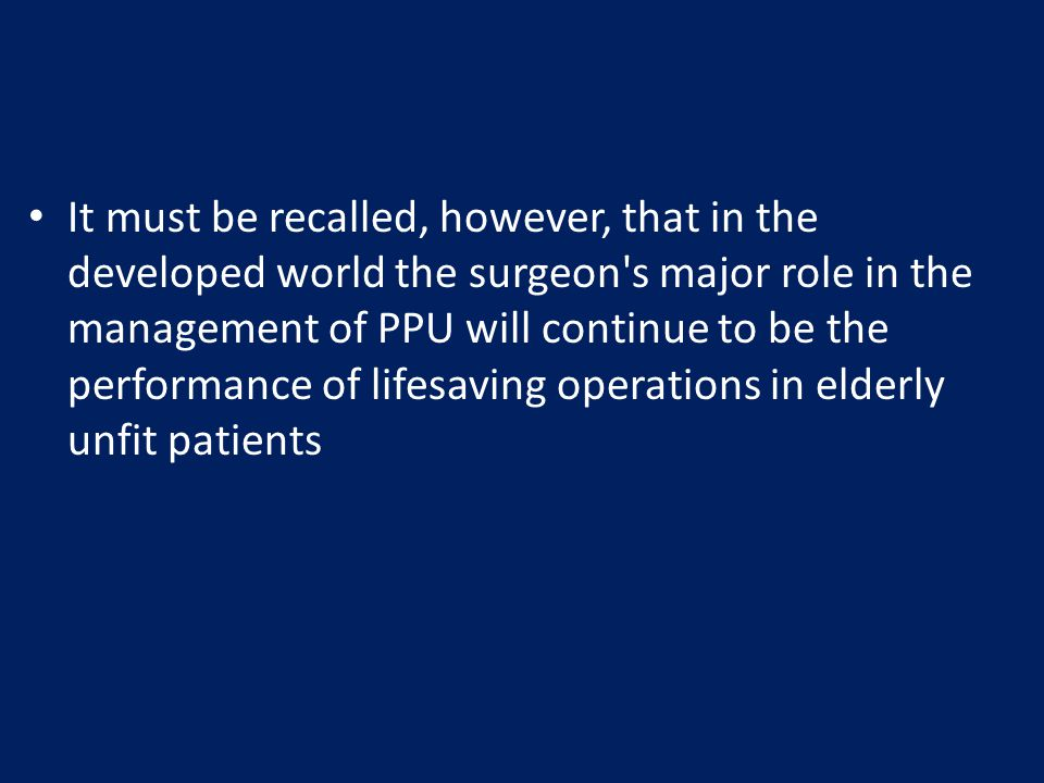 It must be recalled, however, that in the developed world the surgeon s major role in the management of PPU will continue to be the performance of lifesaving operations in elderly unfit patients