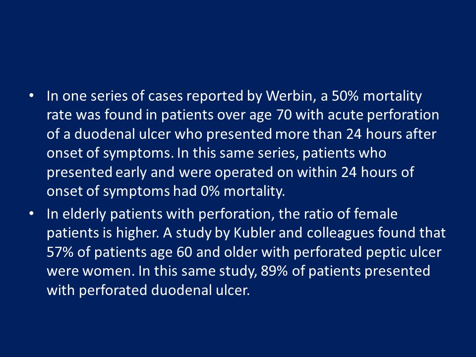 In one series of cases reported by Werbin, a 50% mortality rate was found in patients over age 70 with acute perforation of a duodenal ulcer who presented more than 24 hours after onset of symptoms. In this same series, patients who presented early and were operated on within 24 hours of onset of symptoms had 0% mortality.