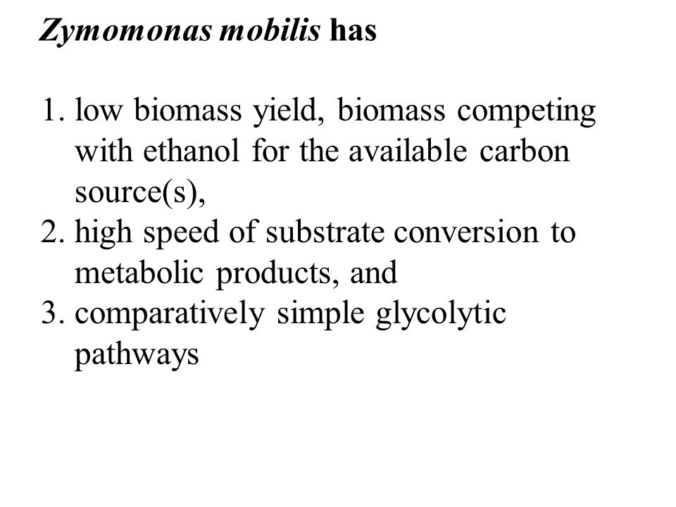 Zymomonas mobilis has low biomass yield, biomass competing with ethanol for the available carbon source(s),