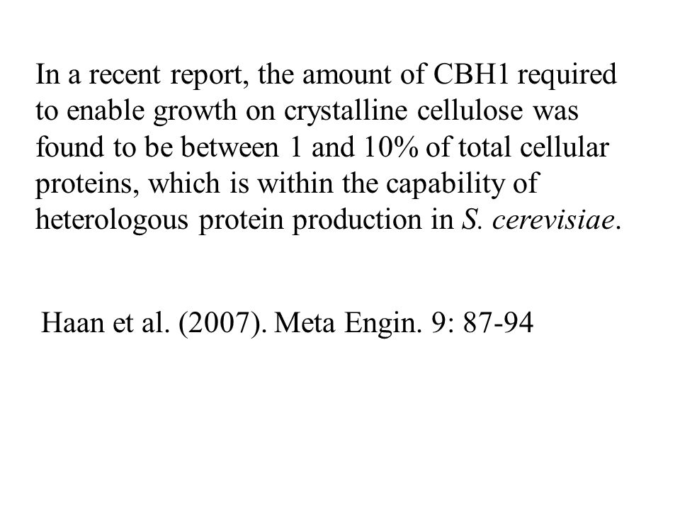 In a recent report, the amount of CBH1 required to enable growth on crystalline cellulose was found to be between 1 and 10% of total cellular proteins, which is within the capability of heterologous protein production in S. cerevisiae.