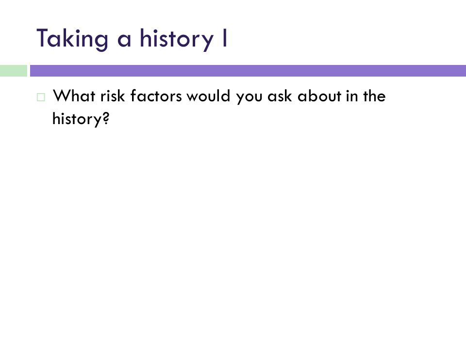 Taking a history I What risk factors would you ask about in the history