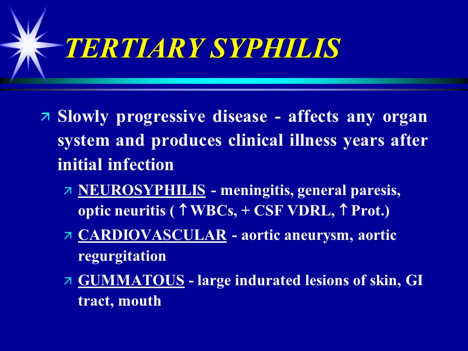 TERTIARY SYPHILIS Slowly progressive disease - affects any organ system and produces clinical illness years after initial infection.
