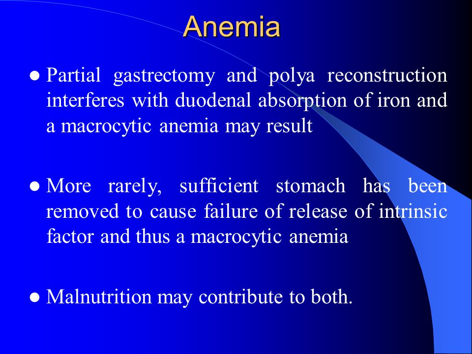 Anemia Partial gastrectomy and polya reconstruction interferes with duodenal absorption of iron and a macrocytic anemia may result.
