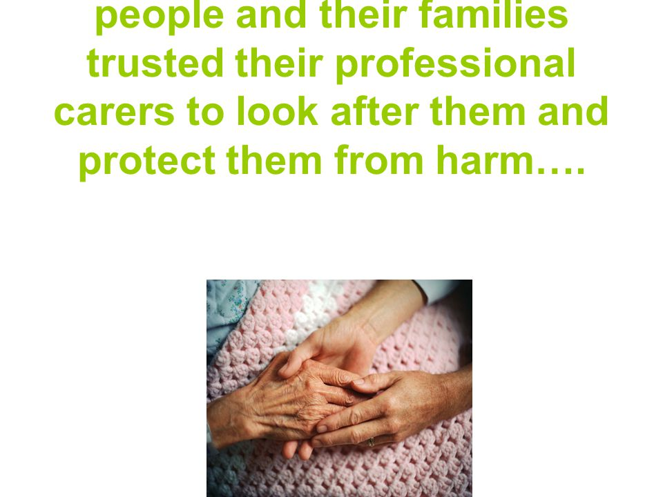 Think that ALL of these people and their families trusted their professional carers to look after them and protect them from harm….