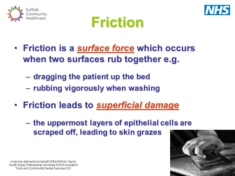 Friction Friction is a surface force which occurs when two surfaces rub together e.g. dragging the patient up the bed.