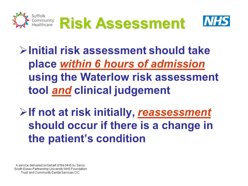 Risk Assessment Initial risk assessment should take place within 6 hours of admission using the Waterlow risk assessment tool and clinical judgement.