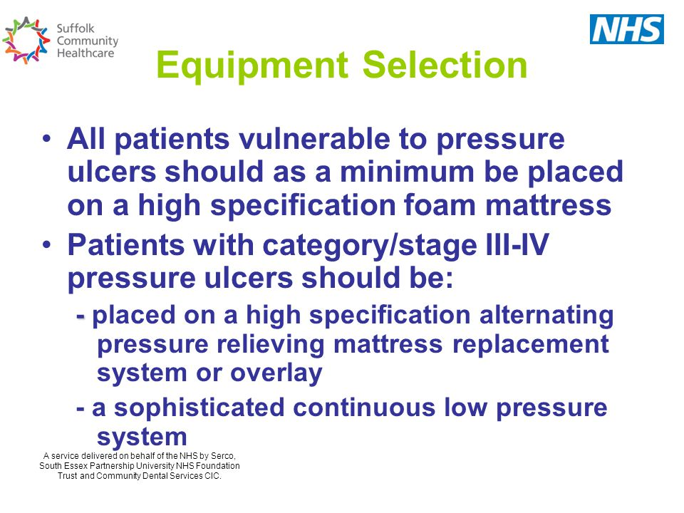 Equipment Selection All patients vulnerable to pressure ulcers should as a minimum be placed on a high specification foam mattress.