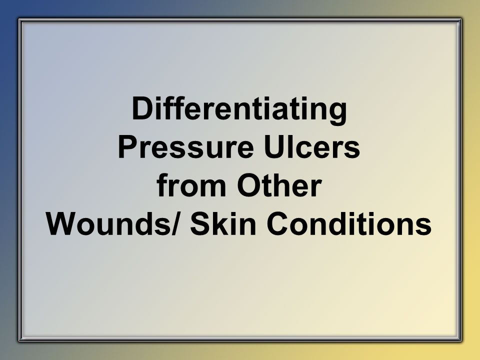 Differentiating Pressure Ulcers from Other Wounds/ Skin Conditions
