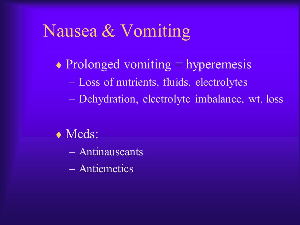 Nausea & Vomiting Prolonged vomiting = hyperemesis Meds: