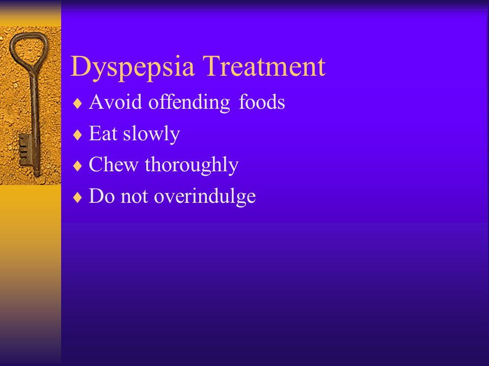 Dyspepsia Treatment Avoid offending foods Eat slowly Chew thoroughly
