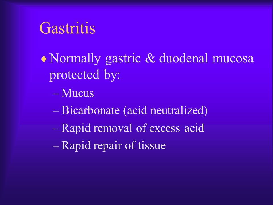 Gastritis Normally gastric & duodenal mucosa protected by: Mucus
