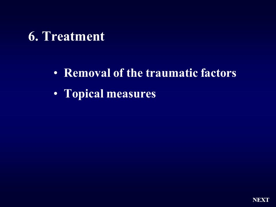 6. Treatment Removal of the traumatic factors Topical measures NEXT