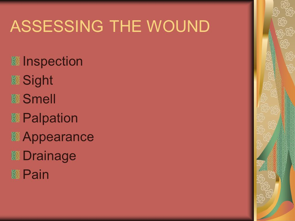ASSESSING THE WOUND Inspection Sight Smell Palpation Appearance