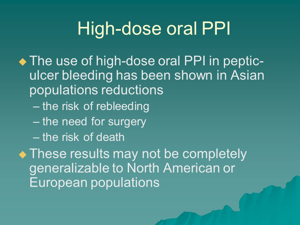 High-dose oral PPI The use of high-dose oral PPI in peptic-ulcer bleeding has been shown in Asian populations reductions.