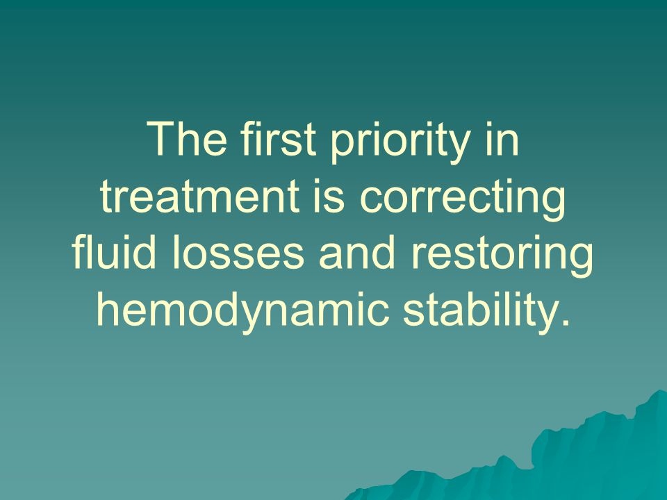 The first priority in treatment is correcting fluid losses and restoring hemodynamic stability.