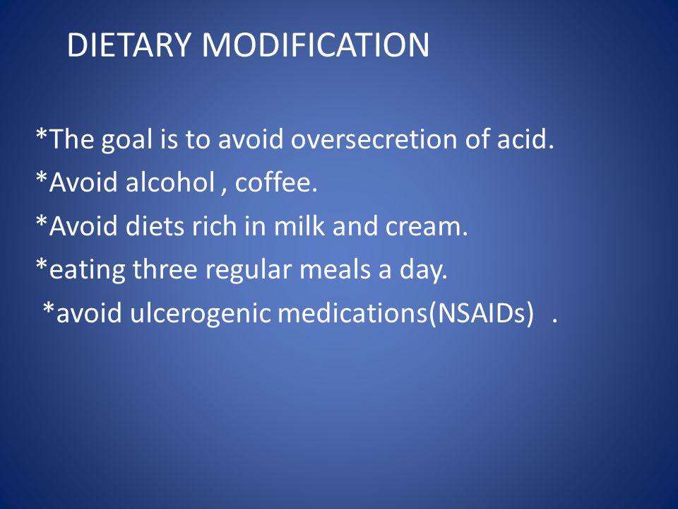 DIETARY MODIFICATION *The goal is to avoid oversecretion of acid.