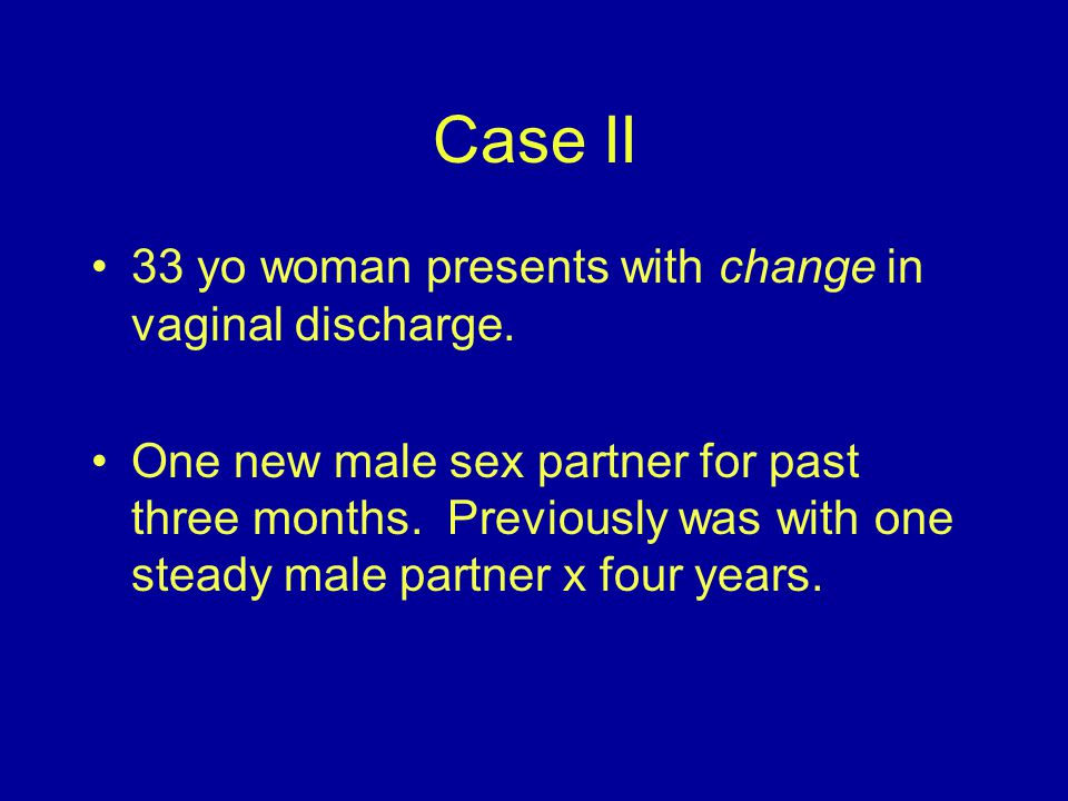 Case II 33 yo woman presents with change in vaginal discharge.