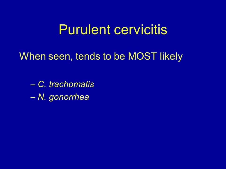 Purulent cervicitis When seen, tends to be MOST likely C. trachomatis
