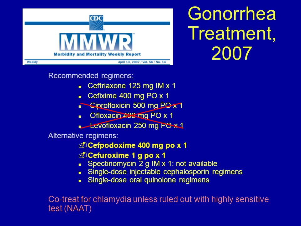 Gonorrhea Treatment, 2007 Recommended regimens: Ceftriaxone 125 mg IM x 1. Cefixime 400 mg PO x 1.