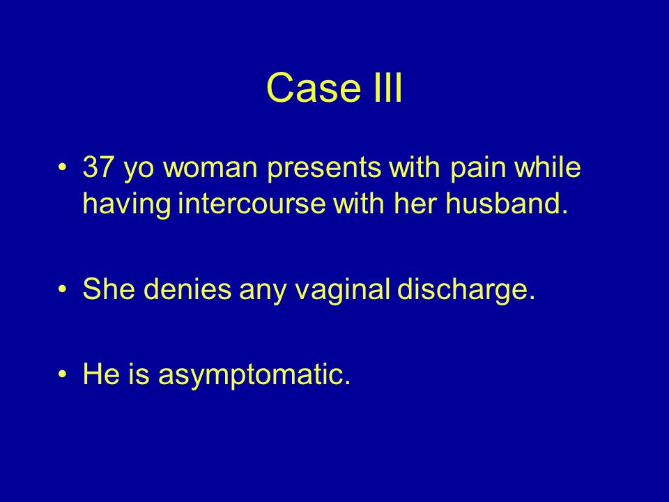 Case III 37 yo woman presents with pain while having intercourse with her husband. She denies any vaginal discharge.