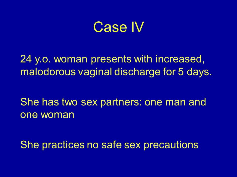 Case IV 24 y.o. woman presents with increased, malodorous vaginal discharge for 5 days. She has two sex partners: one man and one woman.