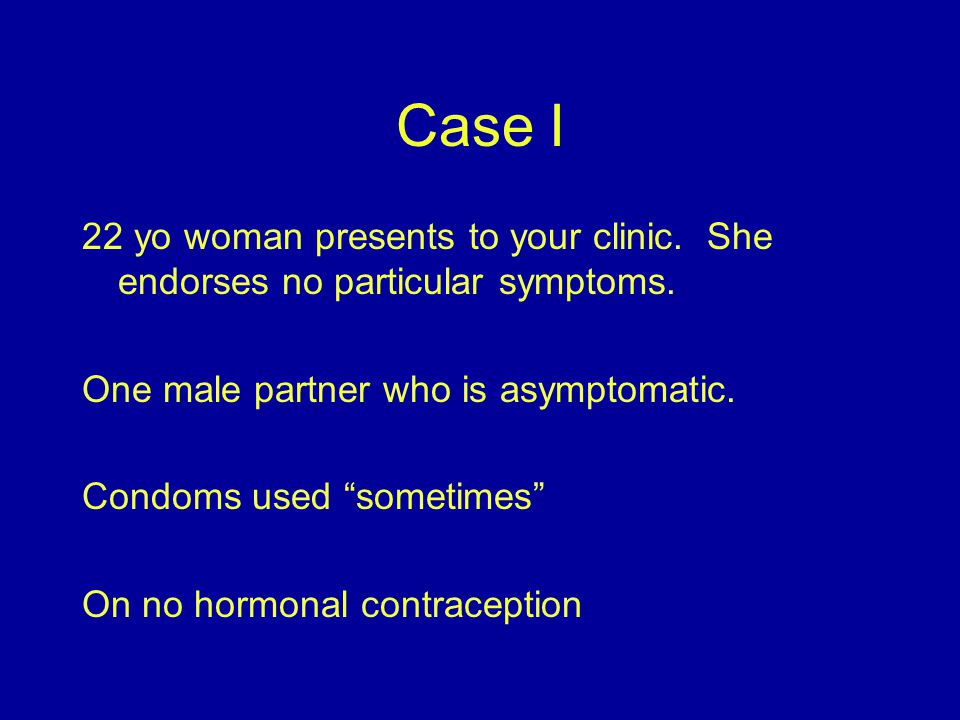 Case I 22 yo woman presents to your clinic. She endorses no particular symptoms. One male partner who is asymptomatic.