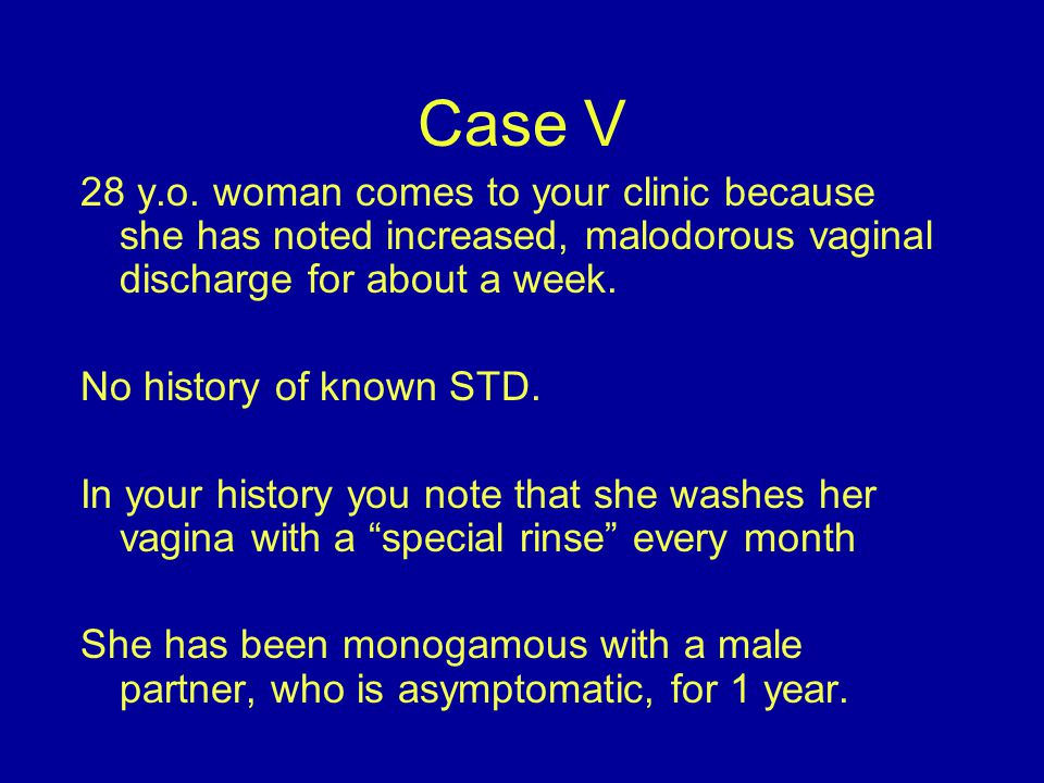 Case V 28 y.o. woman comes to your clinic because she has noted increased, malodorous vaginal discharge for about a week.