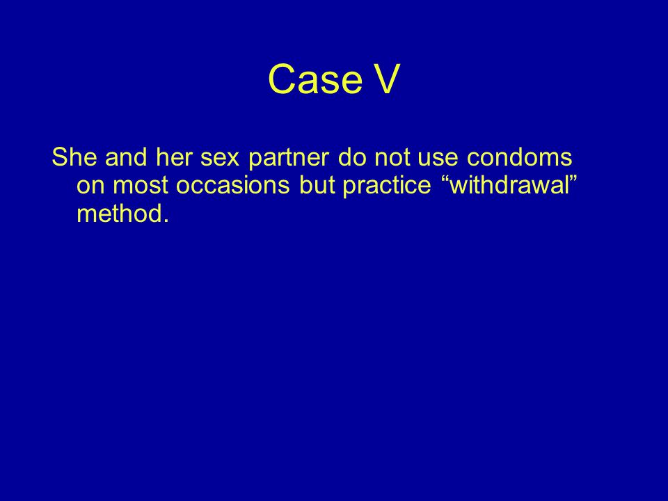 Case V She and her sex partner do not use condoms on most occasions but practice withdrawal method.