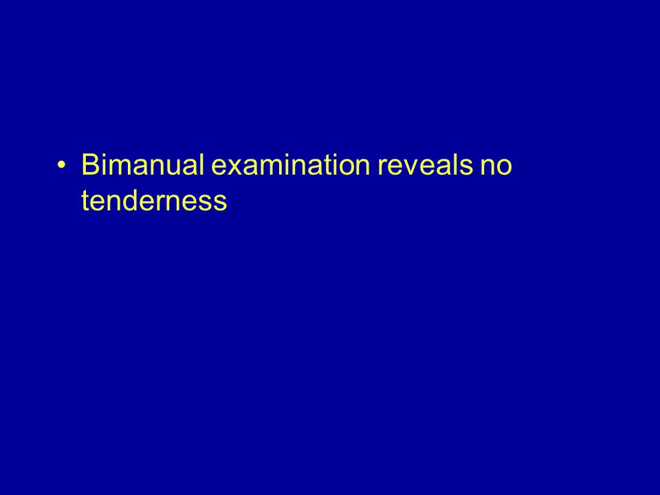 Bimanual examination reveals no tenderness
