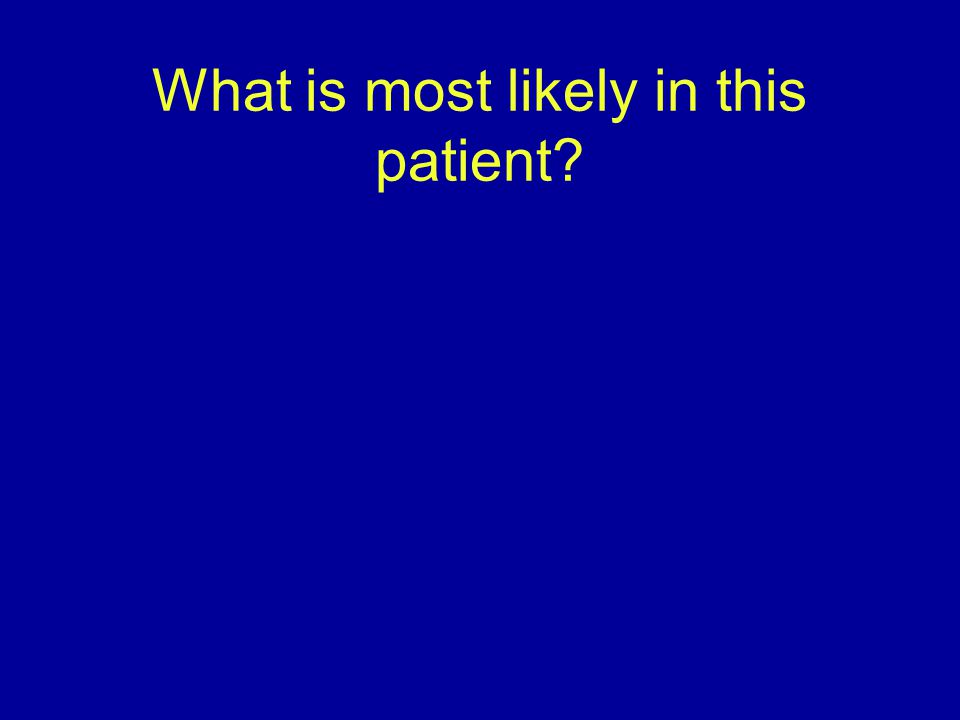 What is most likely in this patient