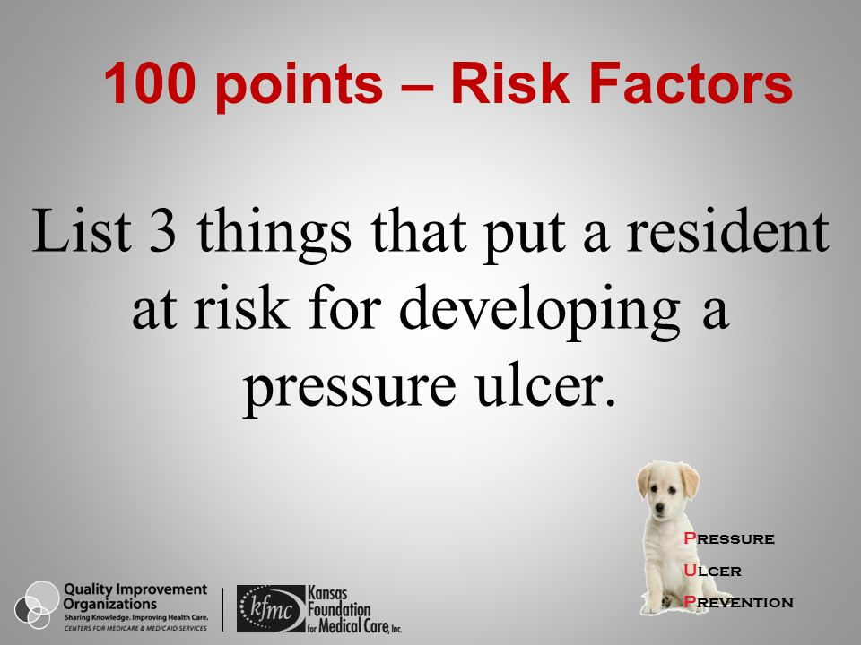 100 points – Risk Factors List 3 things that put a resident at risk for developing a pressure ulcer.