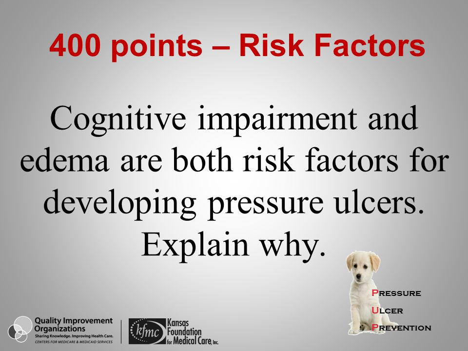 400 points – Risk Factors Cognitive impairment and edema are both risk factors for developing pressure ulcers. Explain why.