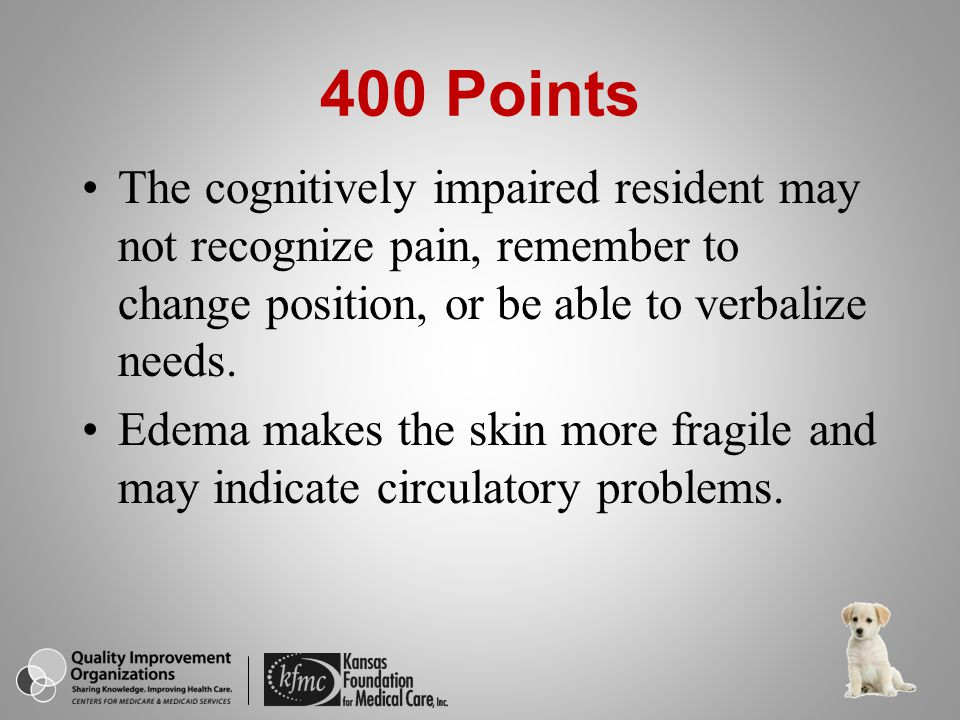 400 Points The cognitively impaired resident may not recognize pain, remember to change position, or be able to verbalize needs.