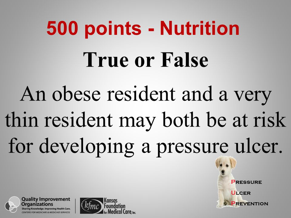 500 points - Nutrition True or False An obese resident and a very thin resident may both be at risk for developing a pressure ulcer.