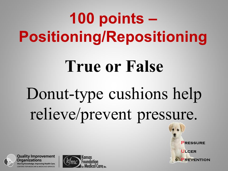 True or False Donut-type cushions help relieve/prevent pressure.