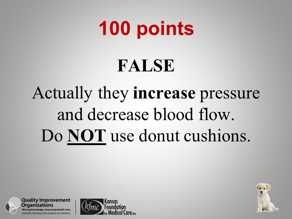 100 points FALSE Actually they increase pressure and decrease blood flow.
