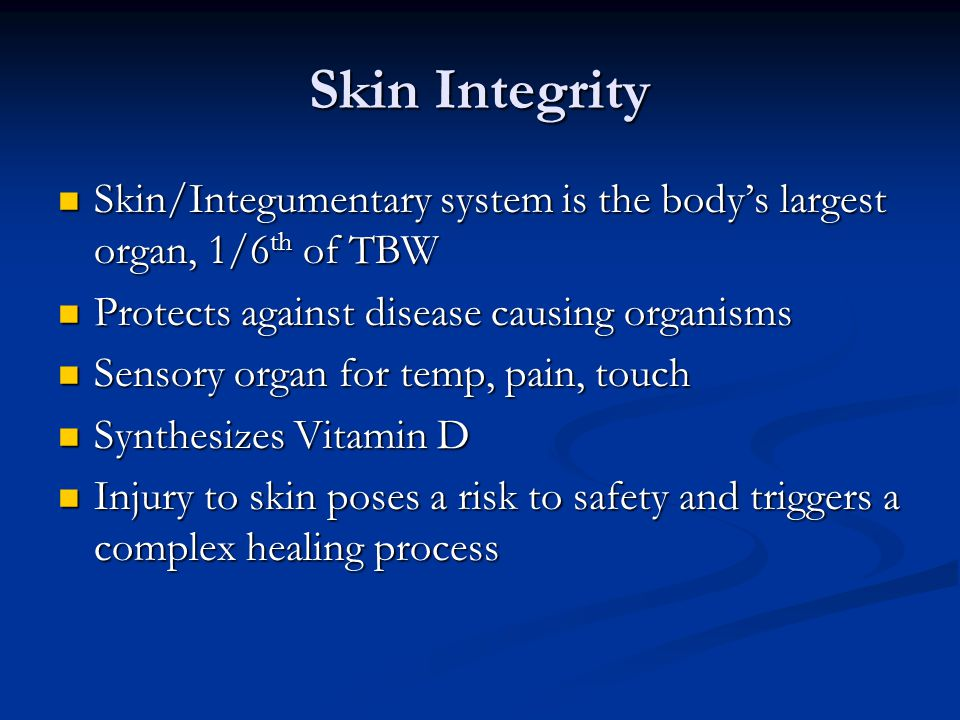 Skin Integrity Skin/Integumentary system is the body's largest organ, 1/6th of TBW. Protects against disease causing organisms.