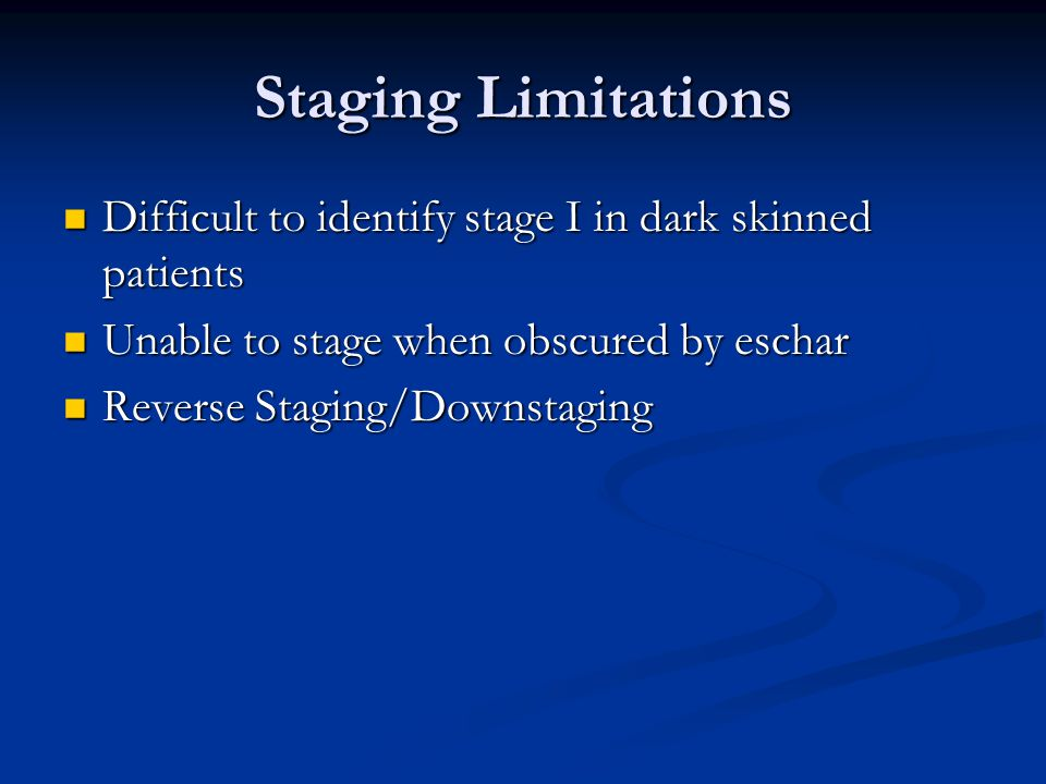 Staging Limitations Difficult to identify stage I in dark skinned patients. Unable to stage when obscured by eschar.