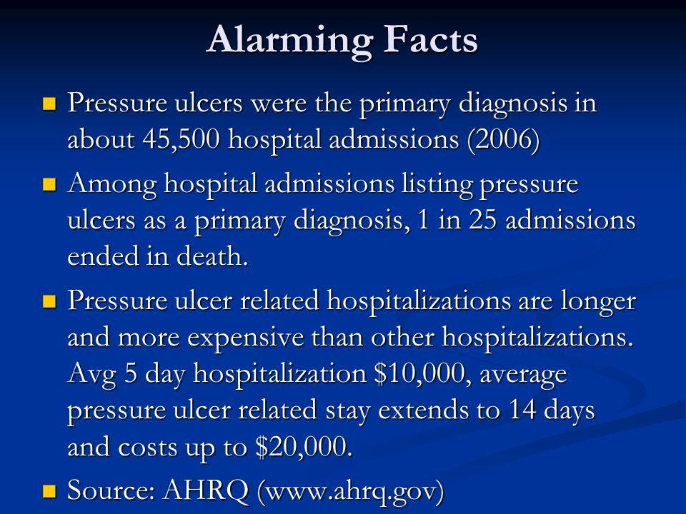 Alarming Facts Pressure ulcers were the primary diagnosis in about 45,500 hospital admissions (2006)