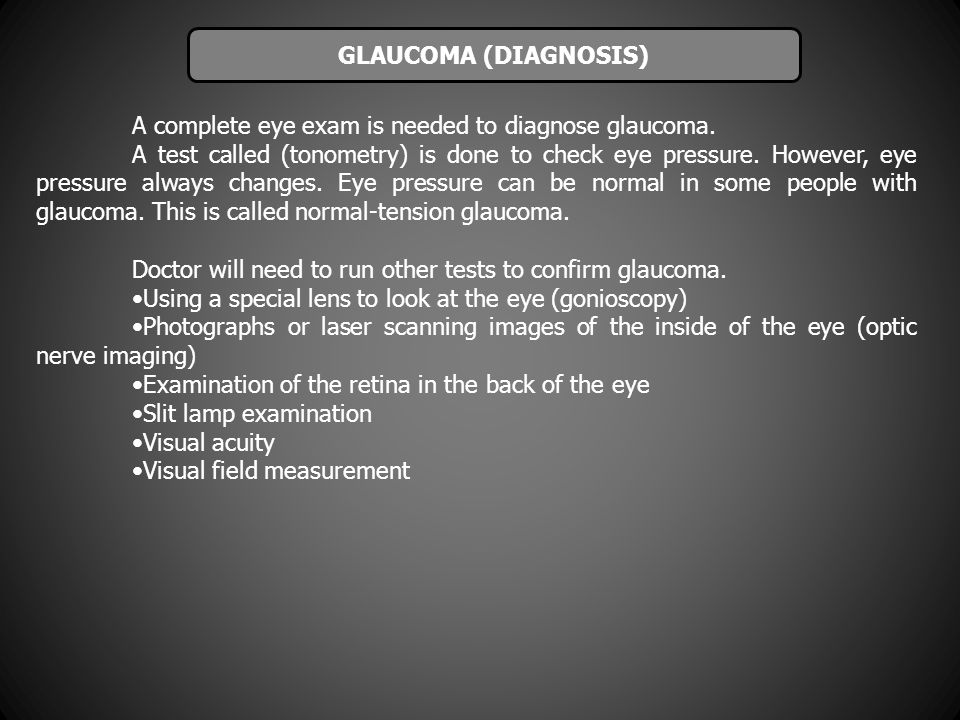 GLAUCOMA (DIAGNOSIS) A complete eye exam is needed to diagnose glaucoma.