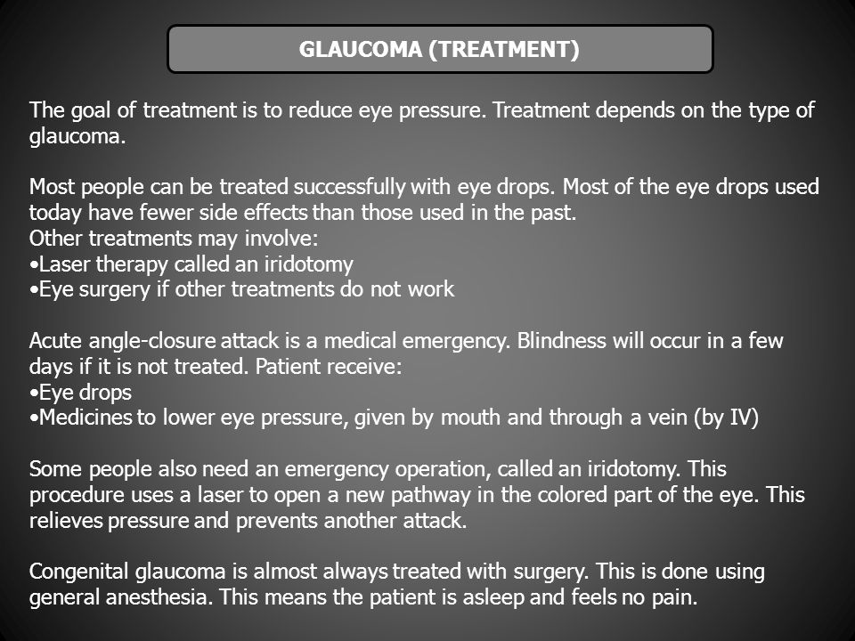 GLAUCOMA (TREATMENT) The goal of treatment is to reduce eye pressure. Treatment depends on the type of glaucoma.