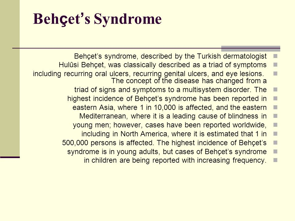 Behçet's Syndrome Behçet's syndrome, described by the Turkish dermatologist. Hulûsi Behçet, was classically described as a triad of symptoms.