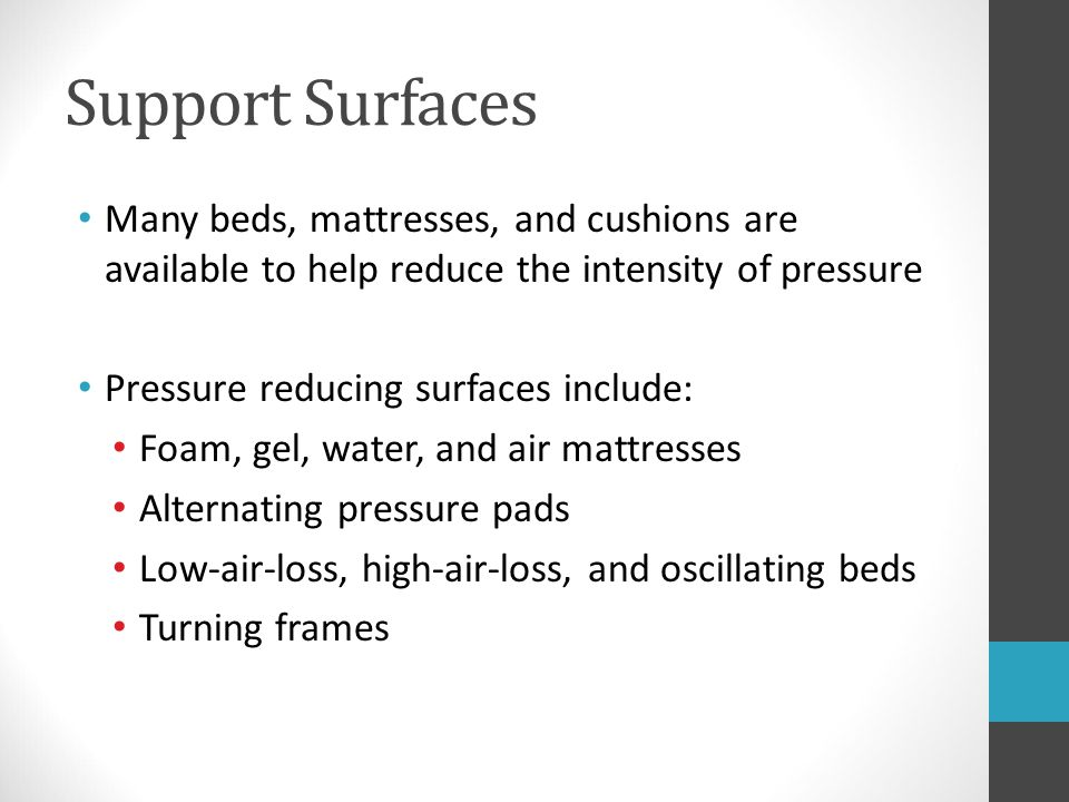 Support Surfaces Many beds, mattresses, and cushions are available to help reduce the intensity of pressure.