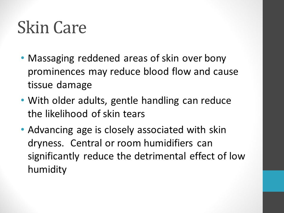 Skin Care Massaging reddened areas of skin over bony prominences may reduce blood flow and cause tissue damage.