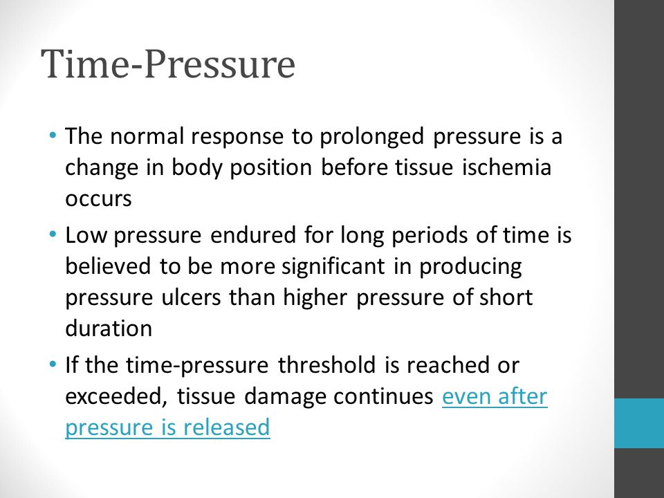 Time-Pressure The normal response to prolonged pressure is a change in body position before tissue ischemia occurs.