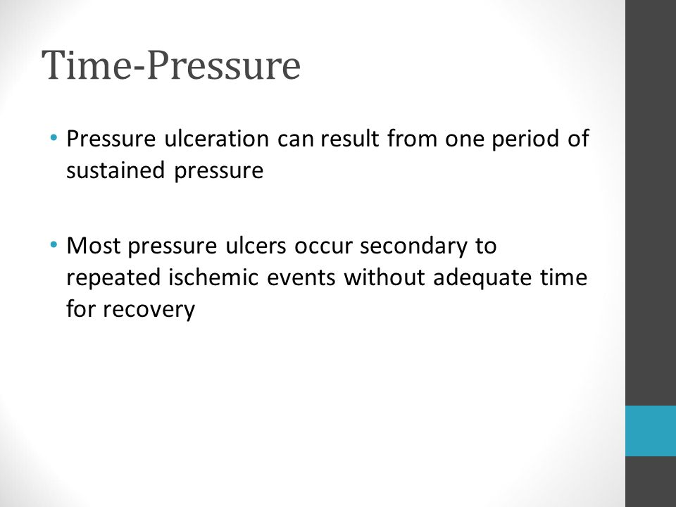 Time-Pressure Pressure ulceration can result from one period of sustained pressure.