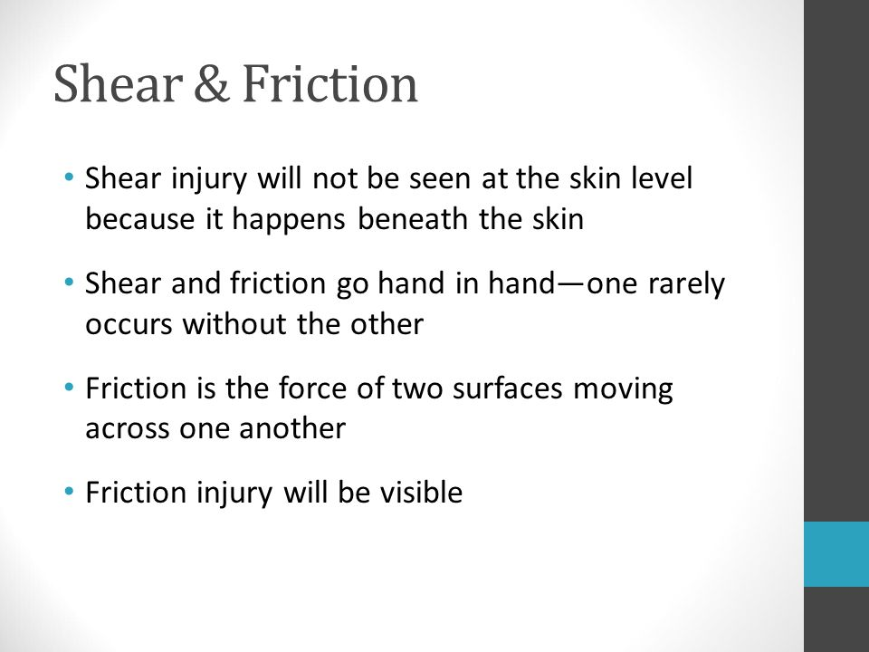 Shear & Friction Shear injury will not be seen at the skin level because it happens beneath the skin.